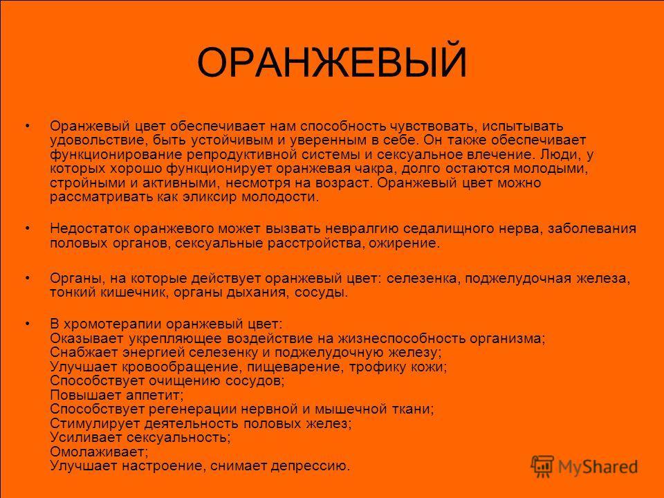 ОРАНЖЕВЫЙ Оранжевый цвет обеспечивает нам способность чувствовать, испытывать удовольствие, быть устойчивым и уверенным в себе. Он также обеспечивает функционирование репродуктивной системы и сексуальное влечение. Люди, у которых хорошо функционирует