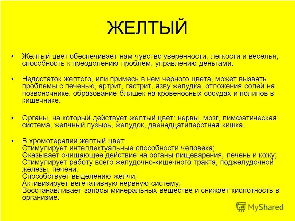 ЖЕЛТЫЙ Желтый цвет обеспечивает нам чувство уверенности, легкости и веселья, способность к преодолению проблем, управлению деньгами. Недостаток желтого, или примесь в нем черного цвета, может вызвать проблемы с печенью, артрит, гастрит, язву желудка,