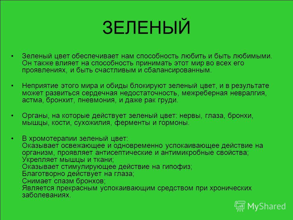 ЗЕЛЕНЫЙ Зеленый цвет обеспечивает нам способность любить и быть любимыми. Он также влияет на способность принимать этот мир во всех его проявлениях, и быть счастливым и сбалансированным. Неприятие этого мира и обиды блокируют зеленый цвет, и в резуль