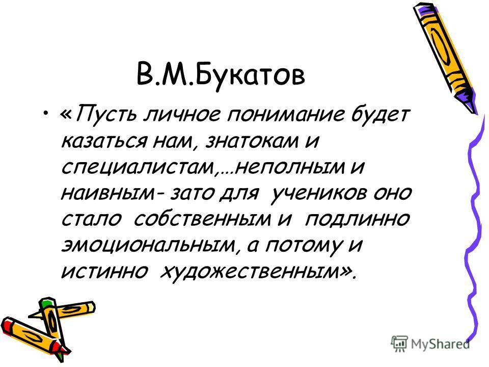 В.М.Букатов «Пусть личное понимание будет казаться нам, знатокам и специалистам,…неполным и наивным- зато для учеников оно стало собственным и подлинно эмоциональным, а потому и истинно художественным».