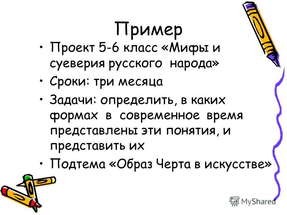 Пример Проект 5-6 класс «Мифы и суеверия русского народа» Сроки: три месяца Задачи: определить, в каких формах в современное время представлены эти понятия, и представить их Подтема «Образ Черта в искусстве»