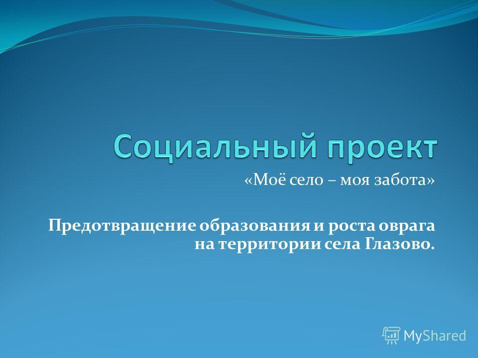 «Моё село – моя забота» Предотвращение образования и роста оврага на территории села Глазово.