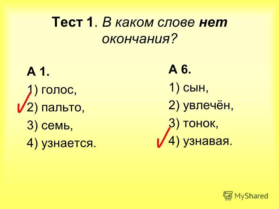 Тест 1. В каком слове нет окончания? А 1. 1) голос, 2) пальто, 3) семь, 4) узнается. А 6. 1) сын, 2) увлечён, 3) тонок, 4) узнавая.