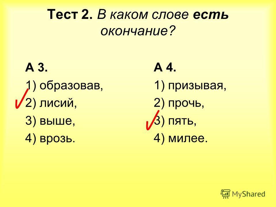 Тест 2. В каком слове есть окончание? А 3. 1) образовав, 2) лисий, 3) выше, 4) врозь. А 4. 1) призывая, 2) прочь, 3) пять, 4) милее.