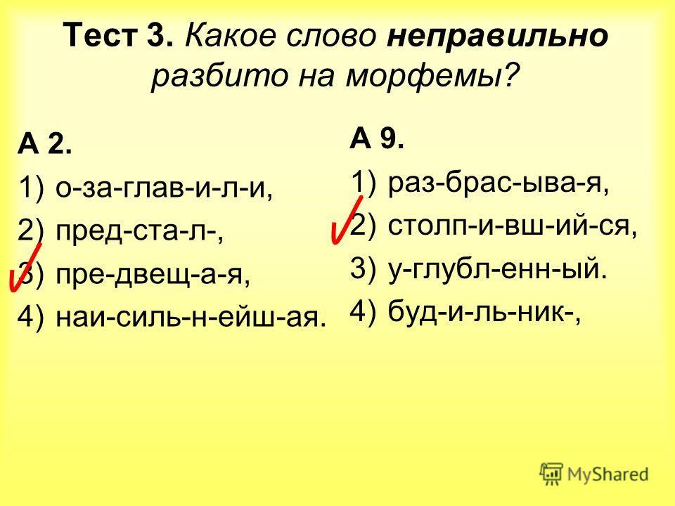 Тест 3. Какое слово неправильно разбито на морфемы? А 2. 1)о-за-глав-и-л-и, 2)пред-ста-л-, 3)пре-двещ-а-я, 4)наи-силь-н-ейш-ая. А 9. 1)раз-брас-ыва-я, 2)столп-и-вш-ий-ся, 3)у-глубл-енн-ый. 4)буд-и-ль-ник-,