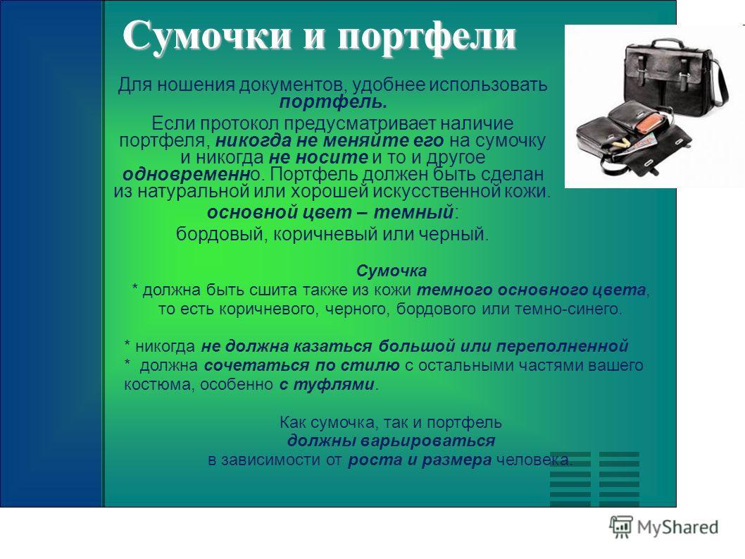 Сумочки и портфели Для ношения документов, удобнее использовать портфель. Если протокол предусматривает наличие портфеля, никогда не меняйте его на сумочку и никогда не носите и то и другое одновременно. Портфель должен быть сделан из натуральной или