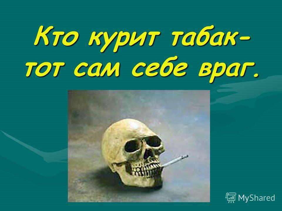 Кто курит табак- тот сам себе враг.