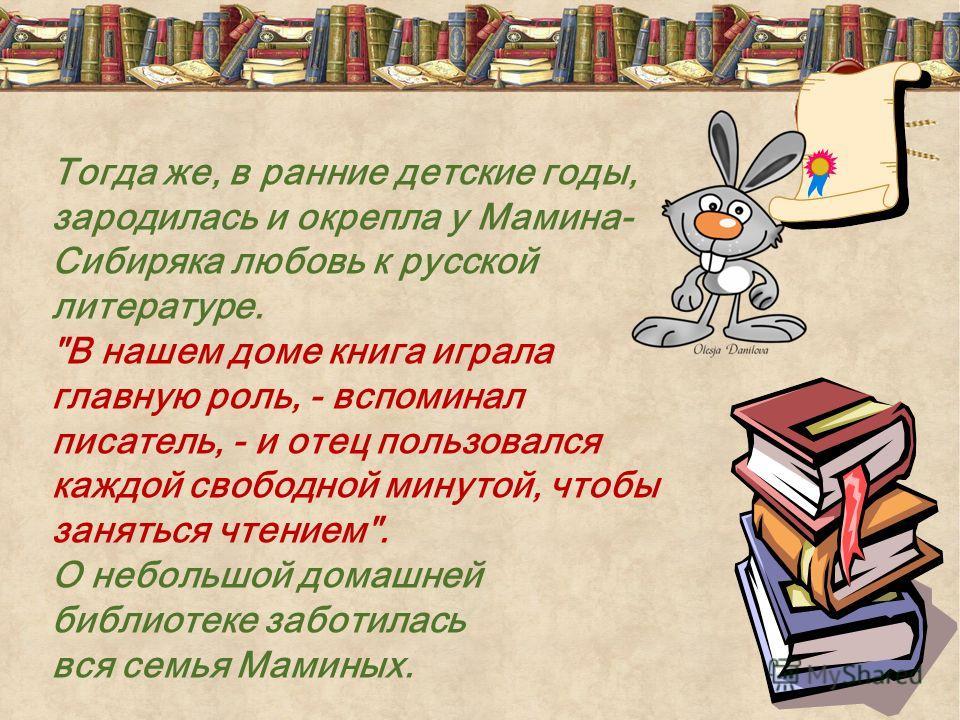Тогда же, в ранние детские годы, зародилась и окрепла у Мамина- Сибиряка любовь к русской литературе.