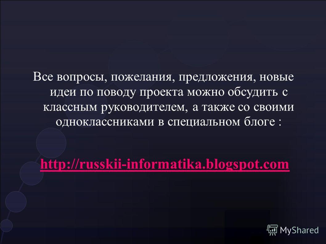 Все вопросы, пожелания, предложения, новые идеи по поводу проекта можно обсудить с классным руководителем, а также со своими одноклассниками в специальном блоге : http://russkii-informatika.blogspot.com