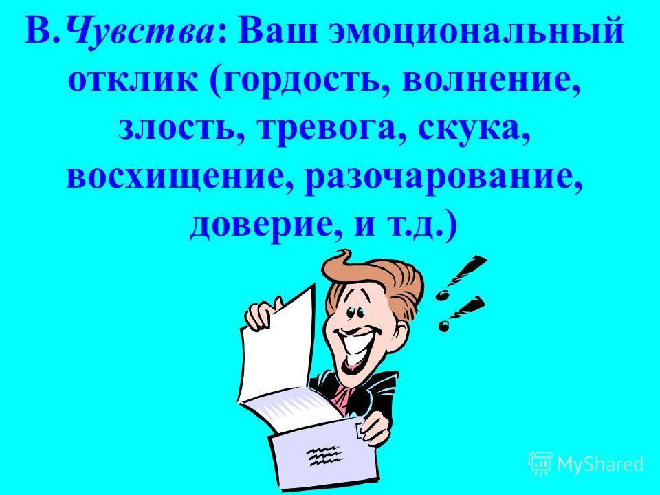 В.Чувства: Ваш эмоциональный отклик (гордость, волнение, злость, тревога, скука, восхищение, разочарование, доверие, и т.д.)
