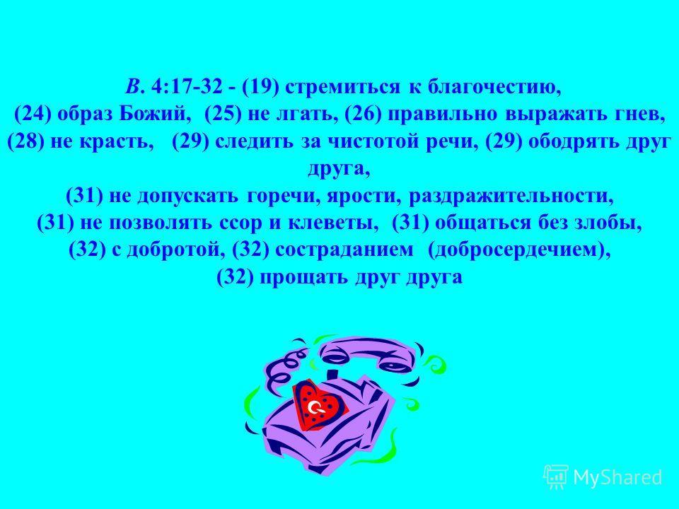 В. 4:17-32 - (19) стремиться к благочестию, (24) образ Божий, (25) не лгать, (26) правильно выражать гнев, (28) не красть, (29) следить за чистотой речи, (29) ободрять друг друга, (31) не допускать горечи, ярости, раздражительности, (31) не позволять