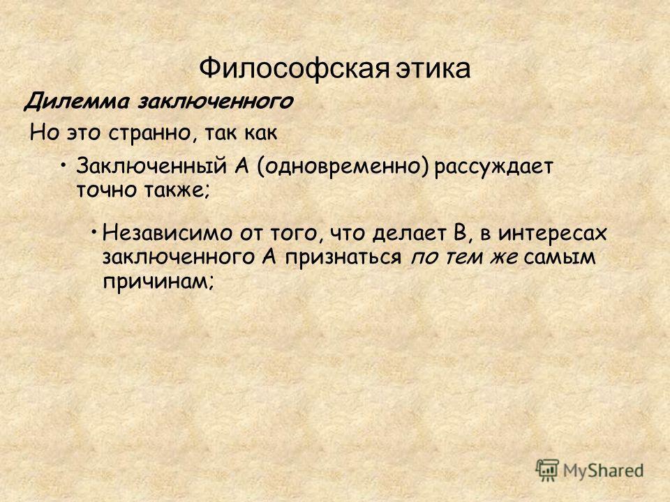 Философская этика Дилемма заключенного Но это странно, так как Заключенный A (одновременно) рассуждает точно также; Независимо от того, что делает B, в интересах заключенного A признаться по тем же самым причинам;