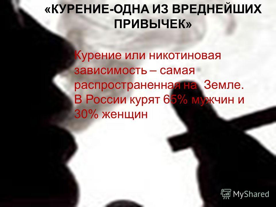 «КУРЕНИЕ-ОДНА ИЗ ВРЕДНЕЙШИХ ПРИВЫЧЕК» Курение или никотиновая зависимость – самая распространенная на Земле. В России курят 65% мужчин и 30% женщин