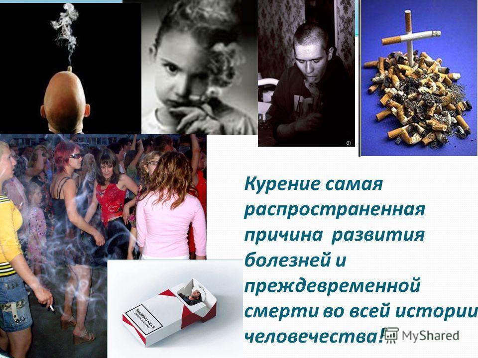 Курение самая распространенная причина развития болезней и преждевременной смерти во всей истории человечества!