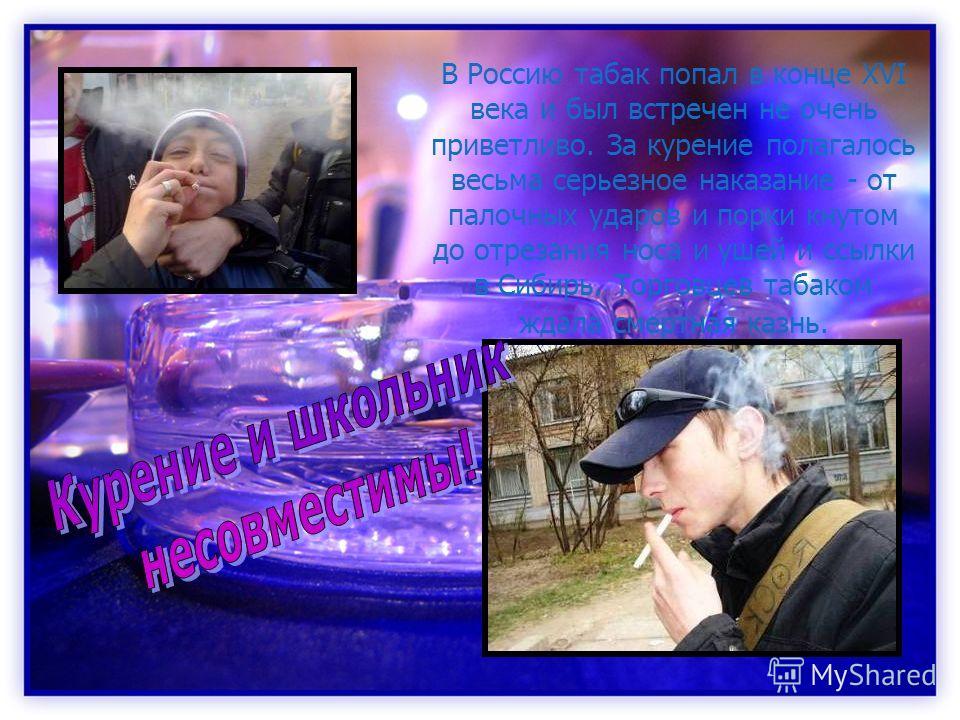 В Россию табак попал в конце XVI века и был встречен не очень приветливо. За курение полагалось весьма серьезное наказание - от палочных ударов и порки кнутом до отрезания носа и ушей и ссылки в Сибирь. Торговцев табаком ждала смертная казнь.
