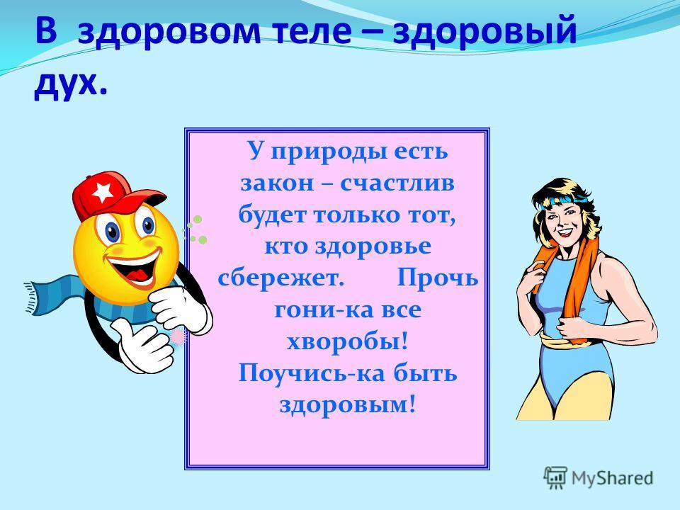 В здоровом теле – здоровый дух. У природы есть закон – счастлив будет только тот, кто здоровье сбережет. Прочь гони-ка все хворобы! Поучись-ка быть здоровым!