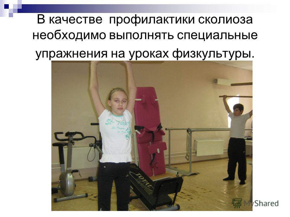 В качестве профилактики сколиоза необходимо выполнять специальные упражнения на уроках физкультуры.