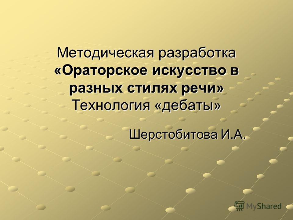 Методическая разработка «Ораторское искусство в разных стилях речи» Технология «дебаты» Шерстобитова И.А.