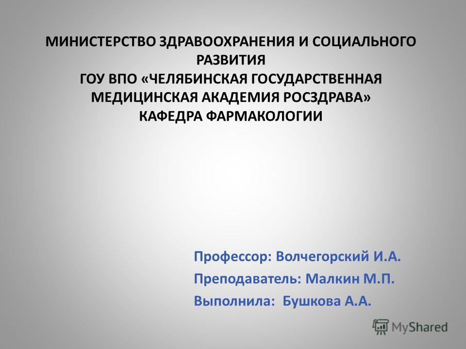МИНИСТЕРСТВО ЗДРАВООХРАНЕНИЯ И СОЦИАЛЬНОГО РАЗВИТИЯ ГОУ ВПО «ЧЕЛЯБИНСКАЯ ГОСУДАРСТВЕННАЯ МЕДИЦИНСКАЯ АКАДЕМИЯ РОСЗДРАВА» КАФЕДРА ФАРМАКОЛОГИИ Профессор: Волчегорский И.А. Преподаватель: Малкин М.П. Выполнила: Бушкова А.А.