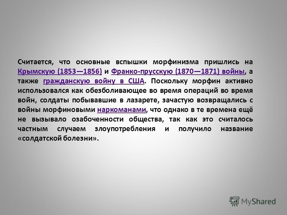 Считается, что основные вспышки морфинизма пришлись на Крымскую (18531856) и Франко-прусскую (18701871) войны, а также гражданскую войну в США. Поскольку морфин активно использовался как обезболивающее во время операций во время войн, солдаты побывав