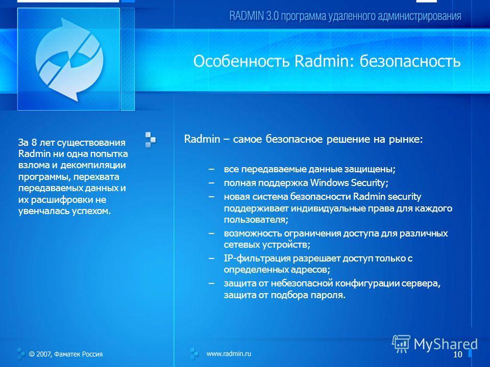 10 Особенность Radmin: безопасность Radmin – самое безопасное решение на рынке: –все передаваемые данные защищены; –полная поддержка Windows Security; –новая система безопасности Radmin security поддерживает индивидуальные права для каждого пользоват