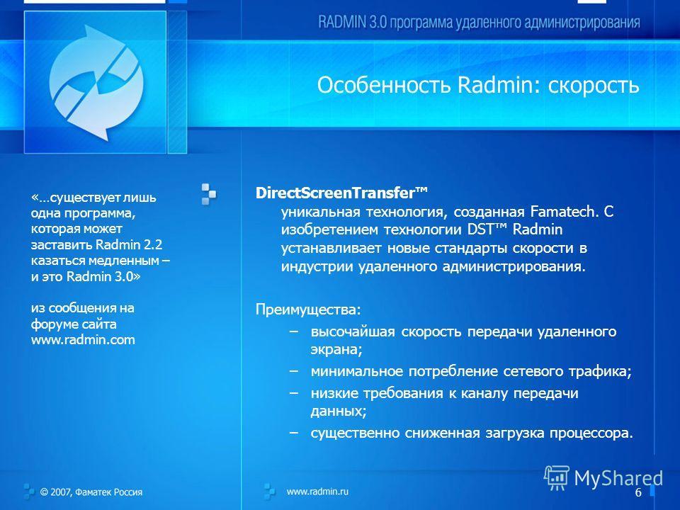 6 Особенность Radmin: скорость DirectScreenTransfer уникальная технология, созданная Famatech. С изобретением технологии DST Radmin устанавливает новые стандарты скорости в индустрии удаленного администрирования. Преимущества: –высочайшая скорость пе