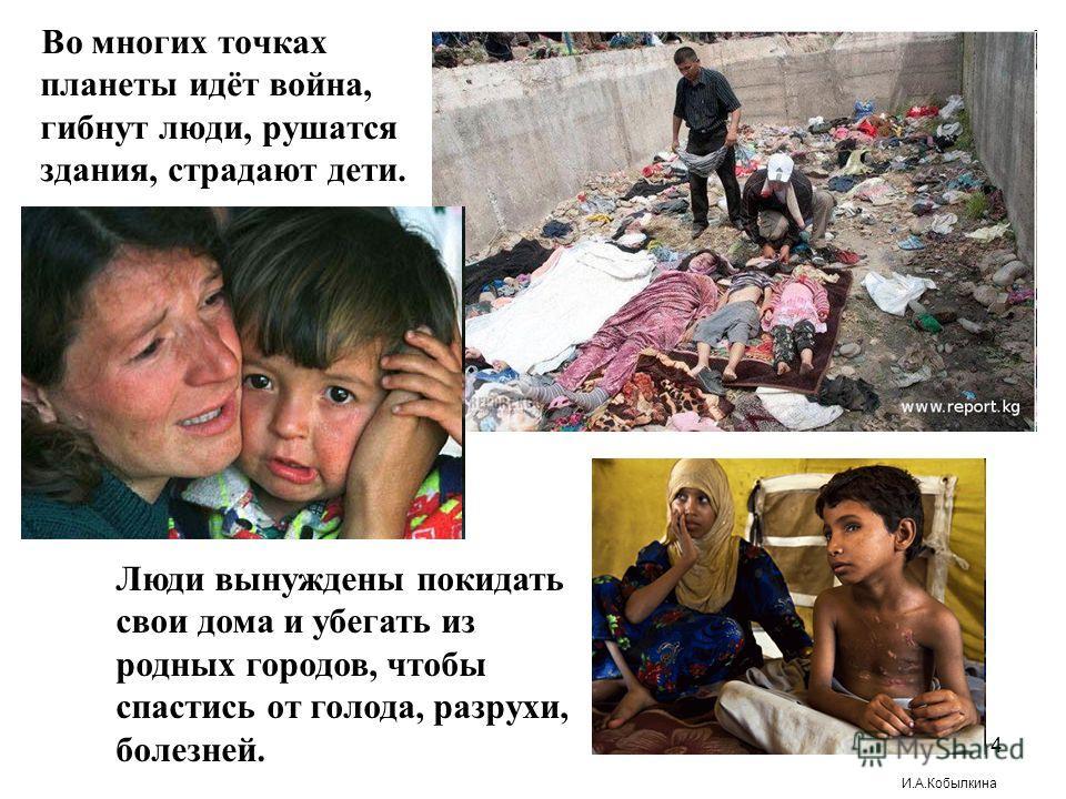 Во многих точках планеты идёт война, гибнут люди, рушатся здания, страдают дети. Люди вынуждены покидать свои дома и убегать из родных городов, чтобы спастись от голода, разрухи, болезней. 4 И.А.Кобылкина