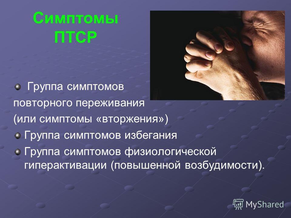 Симптомы ПТСР Группа симптомов повторного переживания (или симптомы «вторжения») Группа симптомов избегания Группа симптомов физиологической гиперактивации (повышенной возбудимости).