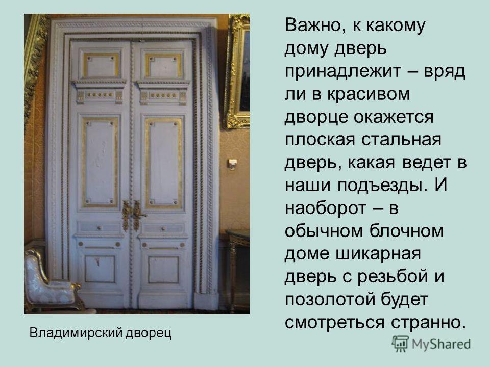 Важно, к какому дому дверь принадлежит – вряд ли в красивом дворце окажется плоская стальная дверь, какая ведет в наши подъезды. И наоборот – в обычном блочном доме шикарная дверь с резьбой и позолотой будет смотреться странно. Владимирский дворец
