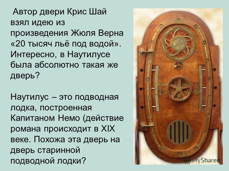 Автор двери Крис Шай взял идею из произведения Жюля Верна «20 тысяч льё под водой». Интересно, в Наутилусе была абсолютно такая же дверь? Наутилус – это подводная лодка, построенная Капитаном Немо (действие романа проиcходит в XIX веке. Похожа эта дв