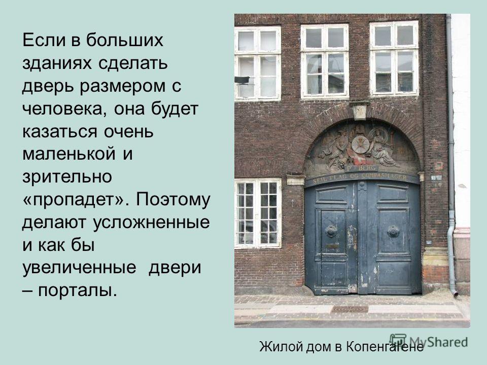 Жилой дом в Копенгагене Если в больших зданиях сделать дверь размером с человека, она будет казаться очень маленькой и зрительно «пропадет». Поэтому делают усложненные и как бы увеличенные двери – порталы.