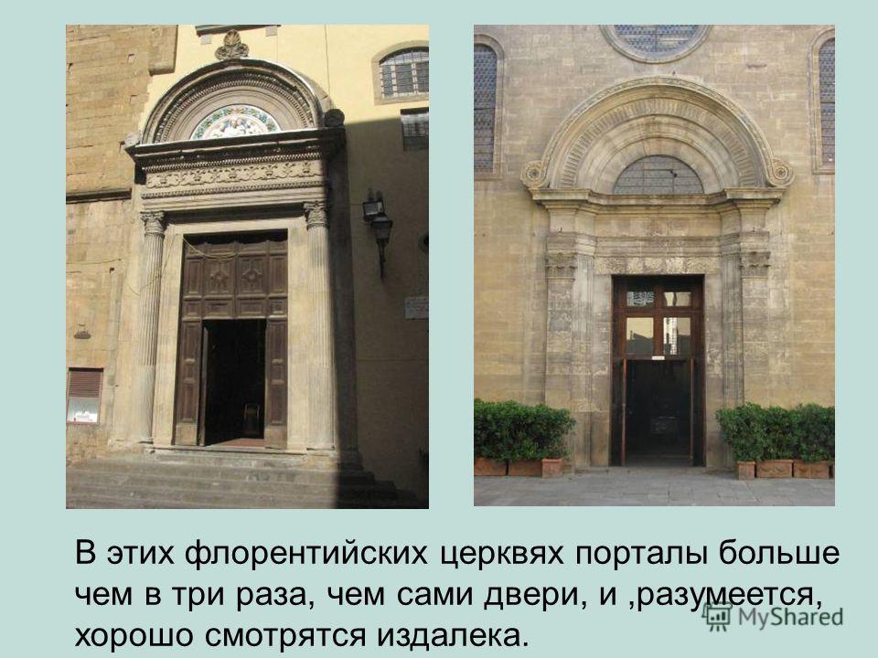 В этих флорентийских церквях порталы больше чем в три раза, чем сами двери, и,разумеется, хорошо смотрятся издалека.