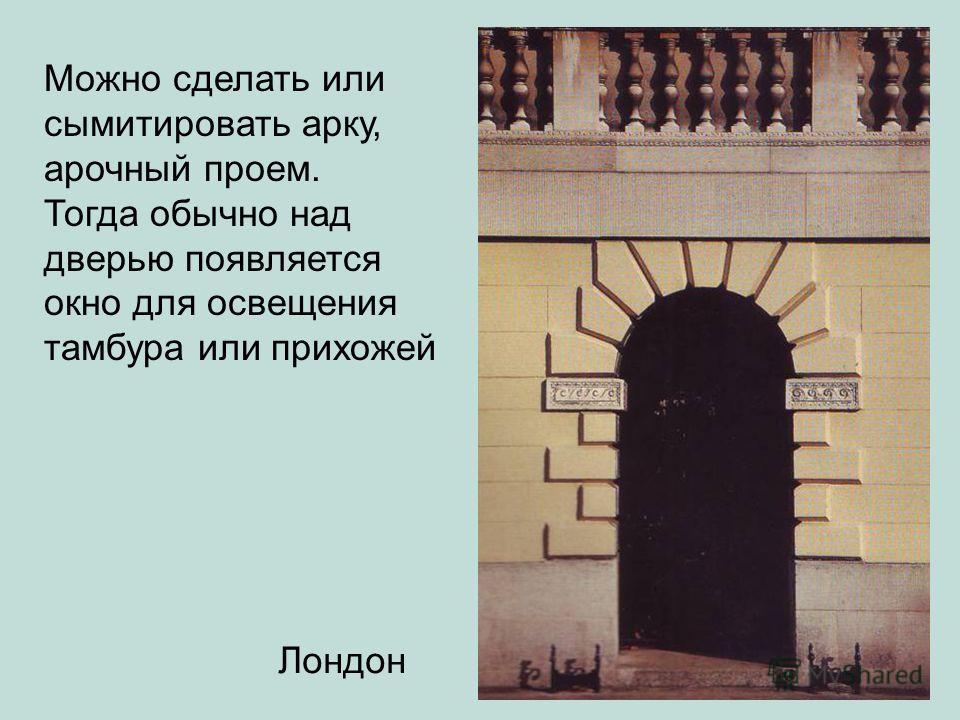 Можно сделать или сымитировать арку, арочный проем. Тогда обычно над дверью появляется окно для освещения тамбура или прихожей Лондон