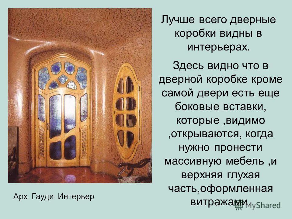 Варианты дверных коробок с дополнительными элементами Арх. Гауди. Интерьер Лучше всего дверные коробки видны в интерьерах. Здесь видно что в дверной коробке кроме самой двери есть еще боковые вставки, которые,видимо,открываются, когда нужно пронести