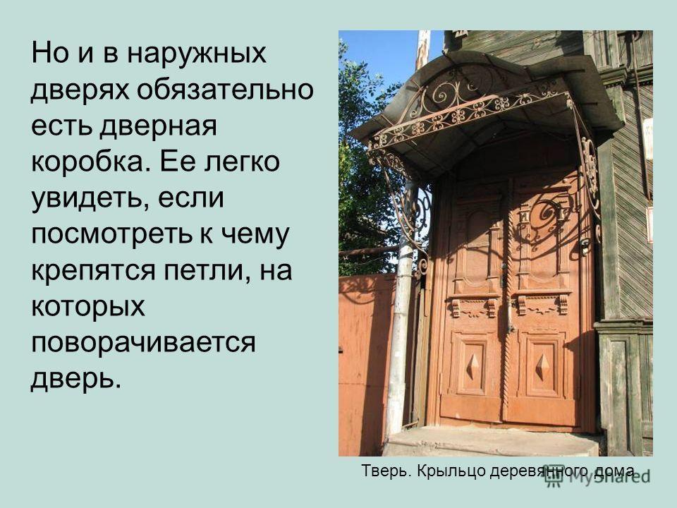 Но и в наружных дверях обязательно есть дверная коробка. Ее легко увидеть, если посмотреть к чему крепятся петли, на которых поворачивается дверь. Тверь. Крыльцо деревянного дома