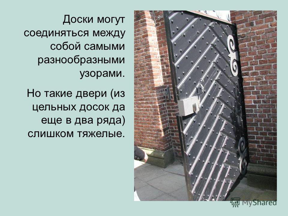 Доски могут соединяться между собой самыми разнообразными узорами. Но такие двери (из цельных досок да еще в два ряда) слишком тяжелые.