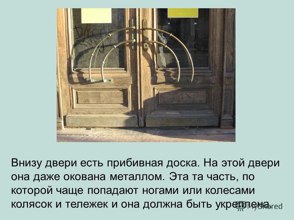 Внизу двери есть прибивная доска. На этой двери она даже окована металлом. Эта та часть, по которой чаще попадают ногами или колесами колясок и тележек и она должна быть укреплена.