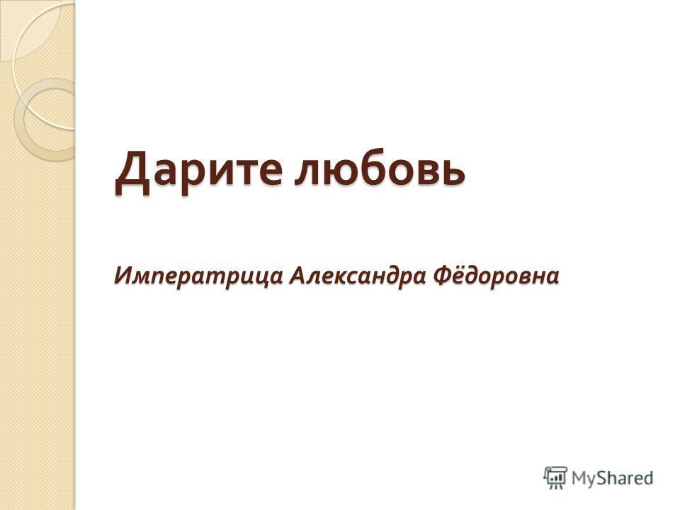 Дарите любовь Императрица Александра Фёдоровна