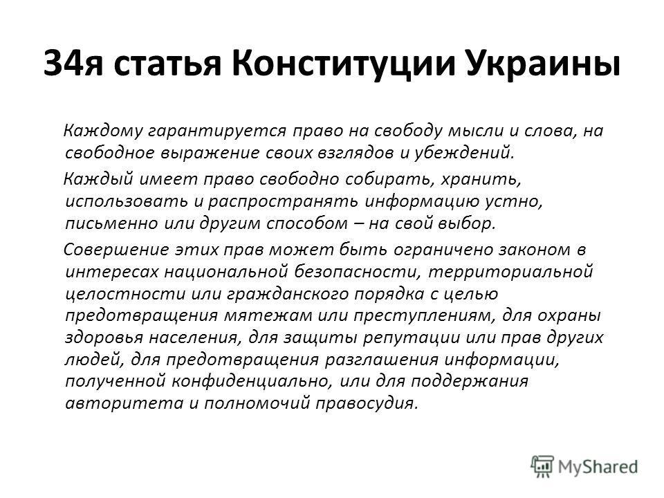 34я статья Конституции Украины Каждому гарантируется право на свободу мысли и слова, на свободное выражение своих взглядов и убеждений. Каждый имеет право свободно собирать, хранить, использовать и распространять информацию устно, письменно или други