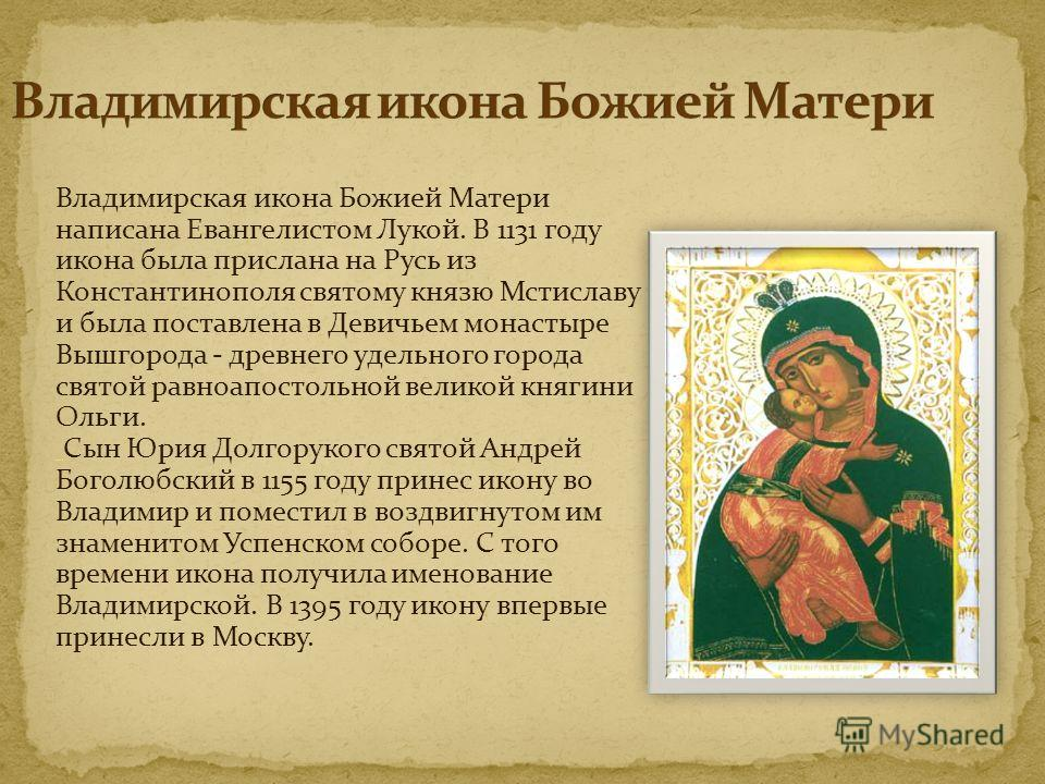 Владимирская икона Божией Матери написана Евангелистом Лукой. В 1131 году икона была прислана на Русь из Константинополя святому князю Мстиславу и была поставлена в Девичьем монастыре Вышгорода - древнего удельного города святой равноапостольной вели