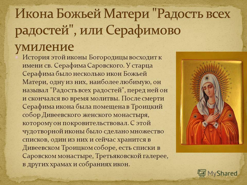 История этой иконы Богородицы восходит к имени св. Серафима Саровского. У старца Серафима было несколько икон Божьей Матери, одну из них, наиболее любимую, он называл
