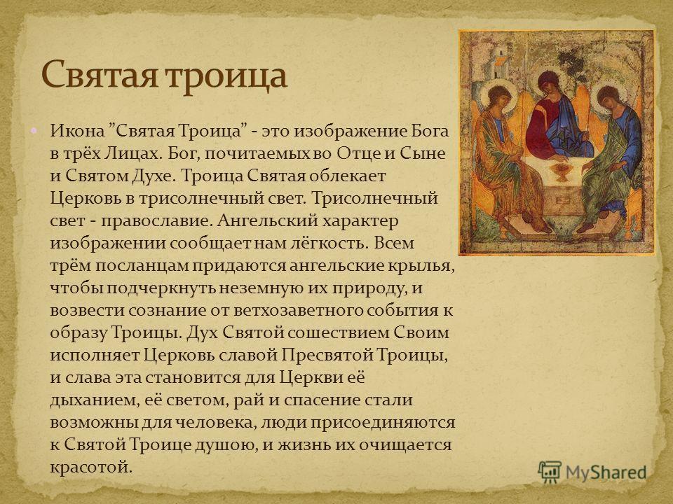Икона Святая Троица - это изображение Бога в трёх Лицах. Бог, почитаемых во Отце и Сыне и Святом Духе. Троица Святая облекает Церковь в трисолнечный свет. Трисолнечный свет - православие. Ангельский характер изображении сообщает нам лёгкость. Всем тр