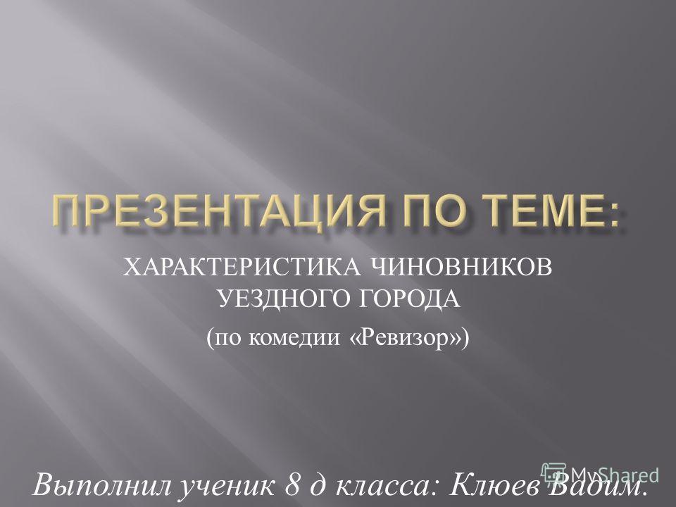 ХАРАКТЕРИСТИКА ЧИНОВНИКОВ УЕЗДНОГО ГОРОДА ( по комедии « Ревизор ») Выполнил ученик 8 д класса : Клюев Вадим.