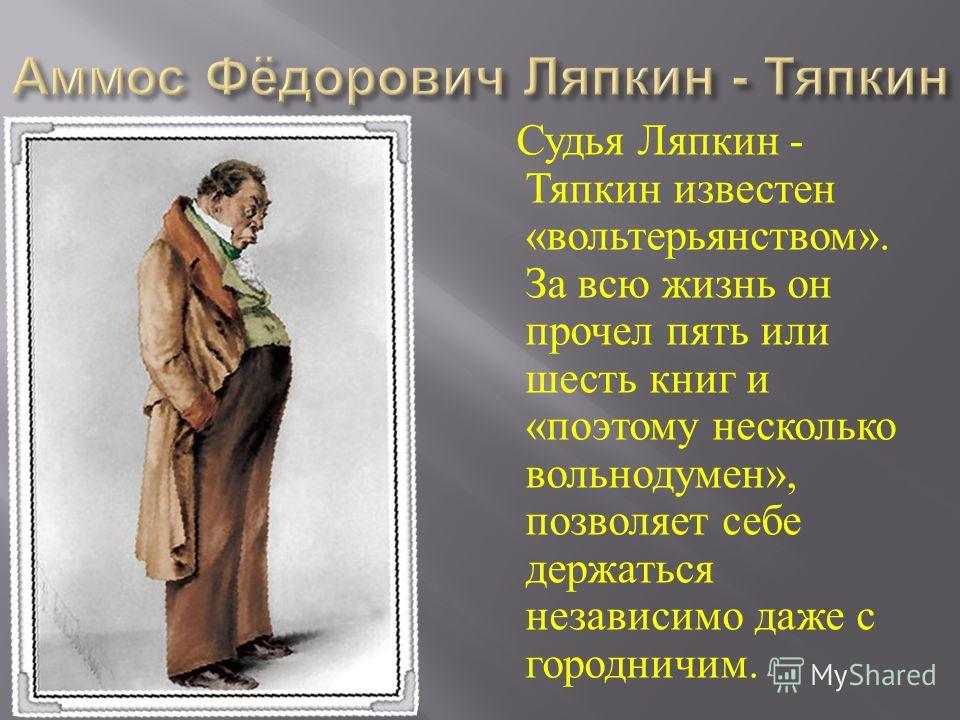 Судья Ляпкин - Тяпкин известен « вольтерьянством ». За всю жизнь он прочел пять или шесть книг и « поэтому несколько вольнодумен », позволяет себе дер
