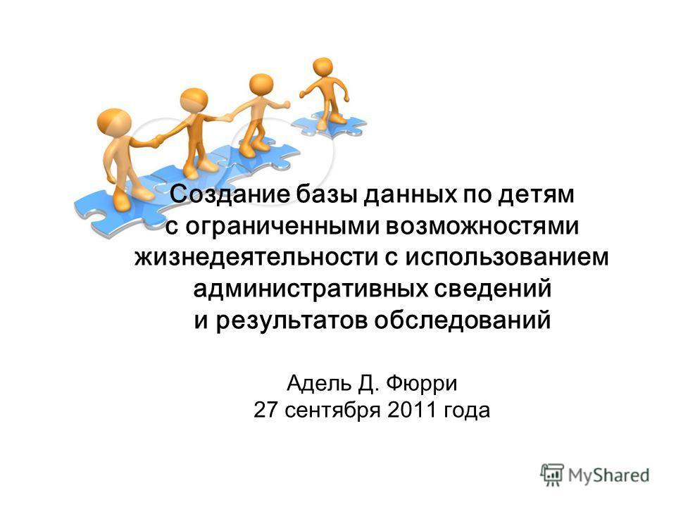 Создание базы данных по детям с ограниченными возможностями жизнедеятельности с использованием административных сведений и результатов обследований Адель Д. Фюрри 27 сентября 2011 года