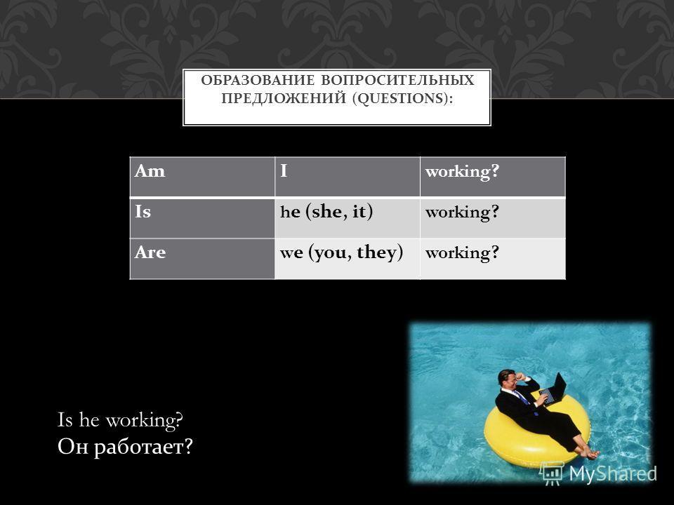 AmI working? Is he (she, it)working? Arewe (you, they)working? ОБРАЗОВАНИЕ ВОПРОСИТЕЛЬНЫХ ПРЕДЛОЖЕНИЙ (QUESTIONS): Is he working? Он работает ?