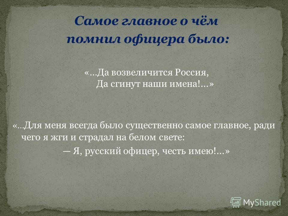 Самое главное о чём помнил офицера было: «…Да возвеличится Россия, Да сгинут наши имена!...» «… Для меня всегда было существенно самое главное, ради чего я жги и страдал на белом свете: Я, русский офицер, честь имею!...»