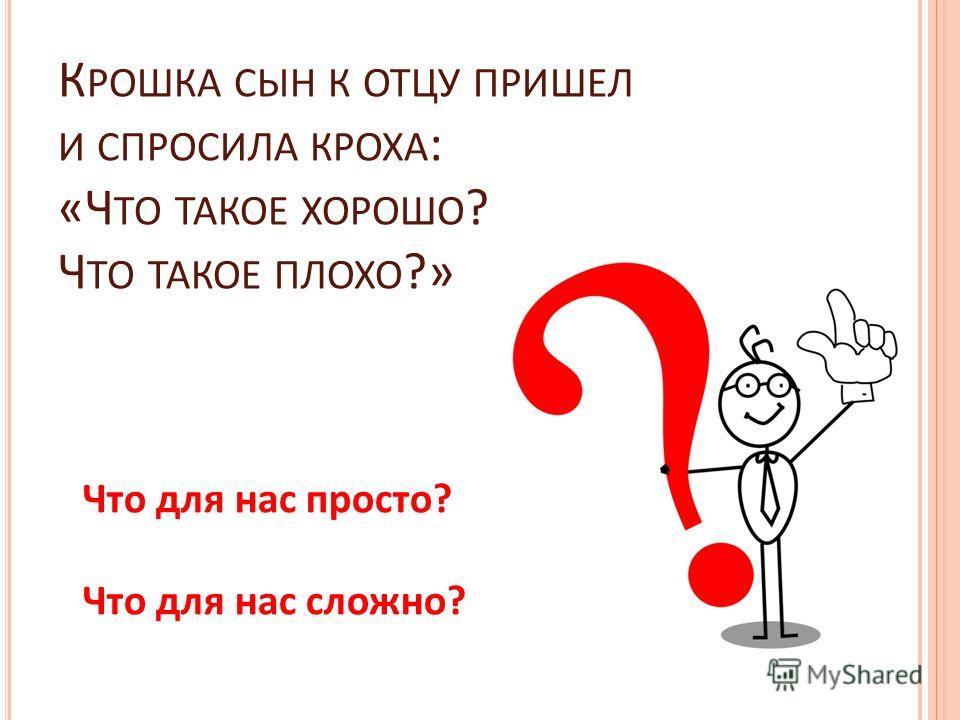 К РОШКА СЫН К ОТЦУ ПРИШЕЛ И СПРОСИЛА КРОХА : «Ч ТО ТАКОЕ ХОРОШО ? Ч ТО ТАКОЕ ПЛОХО ?» Что для нас просто? Что для нас сложно?