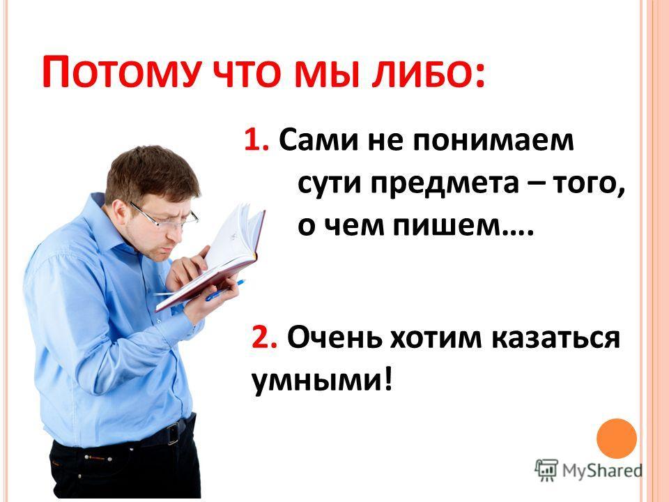 П ОТОМУ ЧТО МЫ ЛИБО : 1. Сами не понимаем сути предмета – того, о чем пишем…. 2. Очень хотим казаться умными!