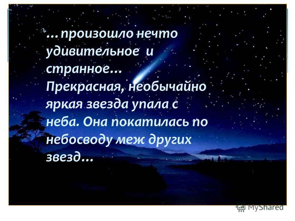 …произошло нечто удивительное и странное… Прекрасная, необычайно яркая звезда упала с неба. Она покатилась по небосводу меж других звезд…